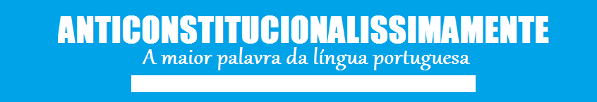 anticonstitucionalissimamente, a maior palavra da língua portuguesa